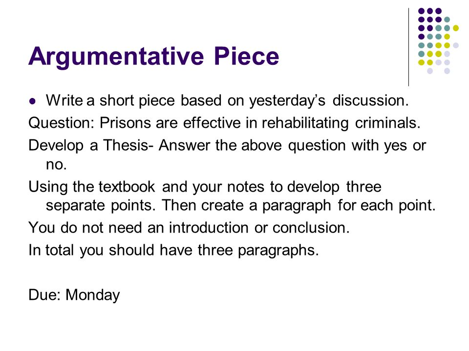 Argumentative Piece Write a short piece based on yesterday's discussion. Question: Prisons are effective in rehabilitating criminals. Develop a Thesis
