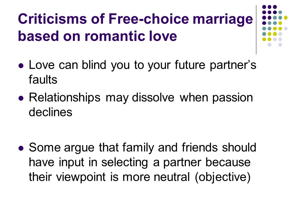 Criticisms of Free-choice marriage based on romantic love Love can blind you to your future partner's faults Relationships may dissolve when passion declines Some argue that family and friends should have input in selecting a partner because their viewpoint is more neutral (objective)
