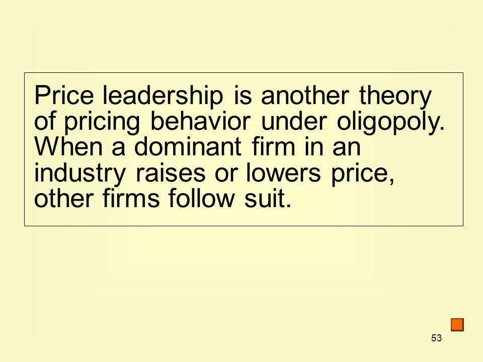 53 Price leadership is another theory of pricing behavior under oligopoly.