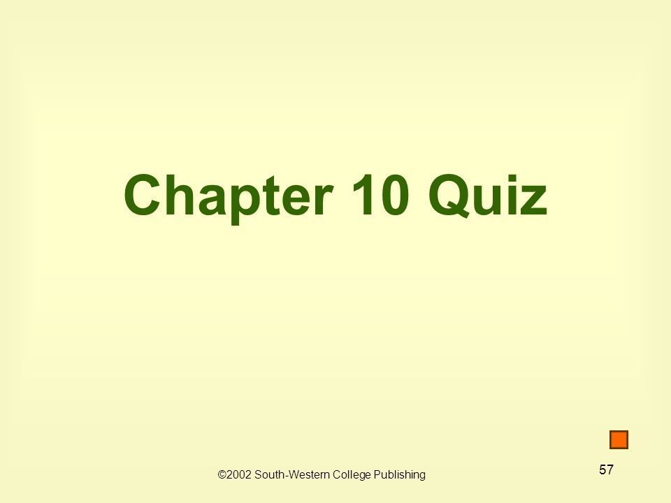 57 Chapter 10 Quiz ©2002 South-Western College Publishing