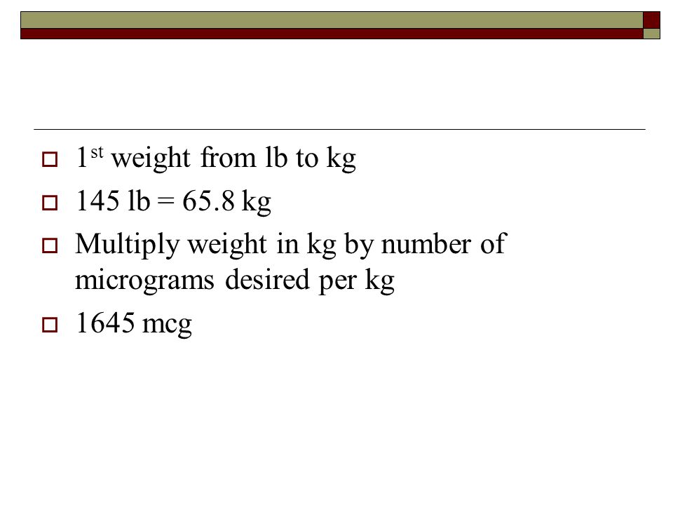  1 st weight from lb to kg  145 lb = 65.8 kg  Multiply weight in kg by number of micrograms desired per kg  1645 mcg