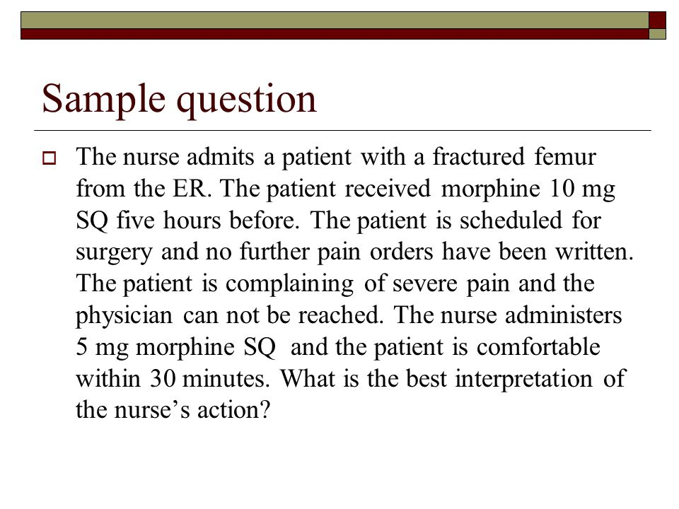 Sample question  The nurse admits a patient with a fractured femur from the ER. The patient received morphine 10 mg SQ five hours before. The patient