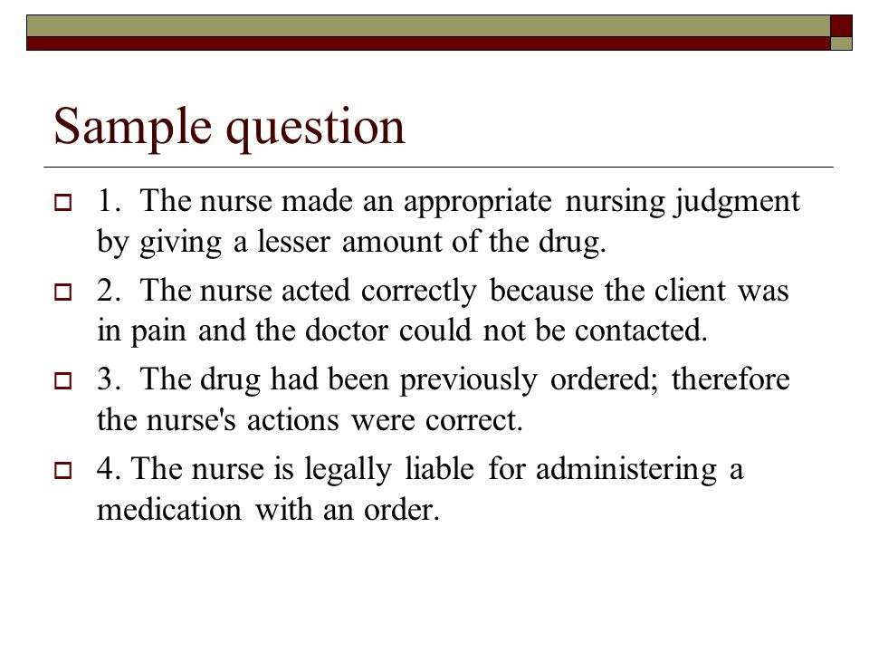 Sample question  1. The nurse made an appropriate nursing judgment by giving a lesser amount of the drug.  2. The nurse acted correctly because the