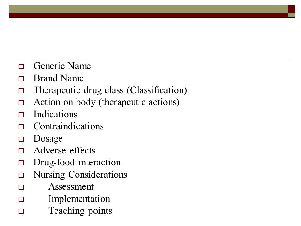  Generic Name  Brand Name  Therapeutic drug class (Classification)  Action on body (therapeutic actions)  Indications  Contraindications  Dosag