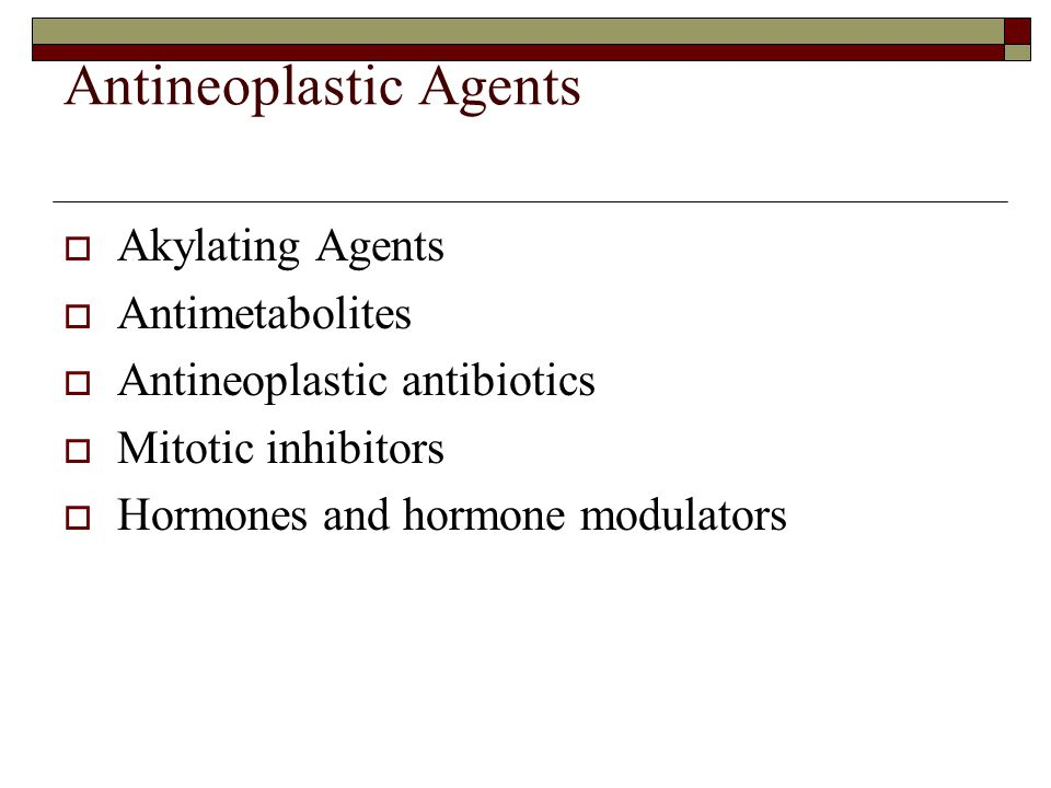 Antineoplastic Agents  Akylating Agents  Antimetabolites  Antineoplastic antibiotics  Mitotic inhibitors  Hormones and hormone modulators