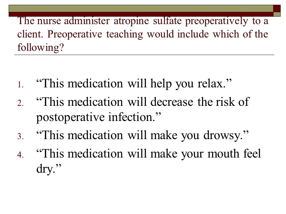 """The nurse administer atropine sulfate preoperatively to a client. Preoperative teaching would include which of the following? 1. """"This medication will"""