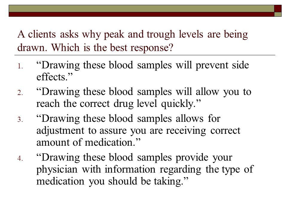 """A clients asks why peak and trough levels are being drawn. Which is the best response? 1. """"Drawing these blood samples will prevent side effects."""" 2."""