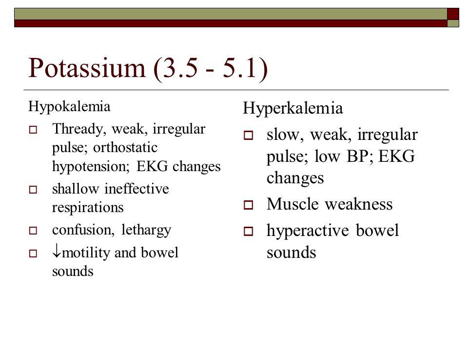 Potassium (3.5 - 5.1) Hypokalemia  Thready, weak, irregular pulse; orthostatic hypotension; EKG changes  shallow ineffective respirations  confusio