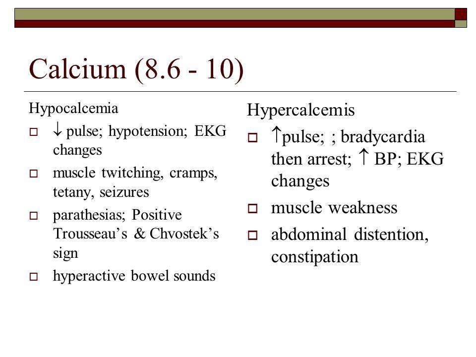 Calcium (8.6 - 10) Hypocalcemia   pulse; hypotension; EKG changes  muscle twitching, cramps, tetany, seizures  parathesias; Positive Trousseau's &