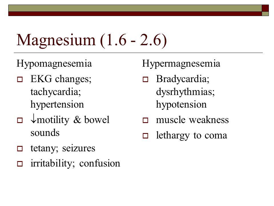 Magnesium (1.6 - 2.6) Hypomagnesemia  EKG changes; tachycardia; hypertension   motility & bowel sounds  tetany; seizures  irritability; confusion