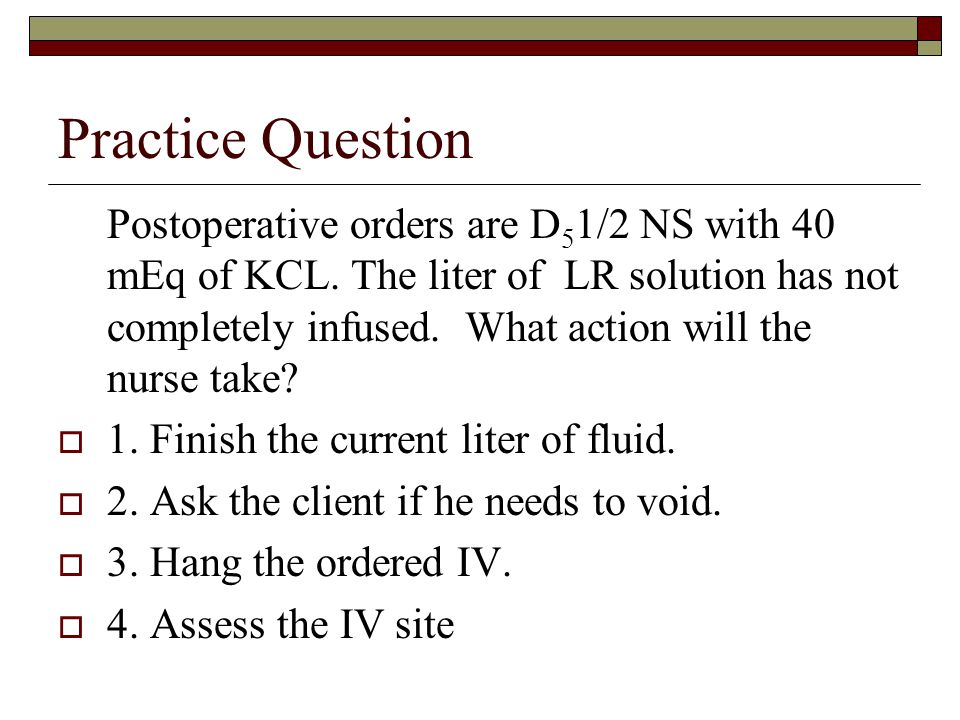 Practice Question Postoperative orders are D 5 1/2 NS with 40 mEq of KCL. The liter of LR solution has not completely infused. What action will the nu