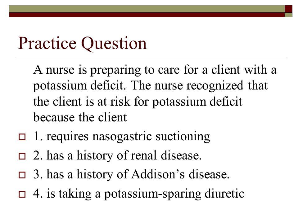 Practice Question A nurse is preparing to care for a client with a potassium deficit. The nurse recognized that the client is at risk for potassium de