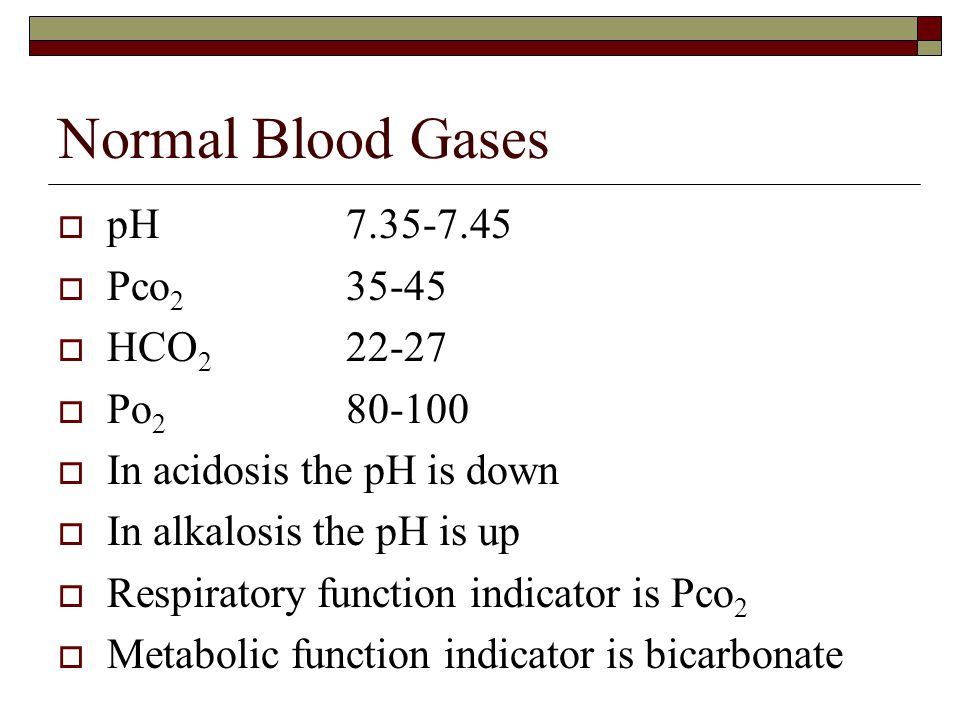 Normal Blood Gases  pH7.35-7.45  Pco 2 35-45  HCO 2 22-27  Po 2 80-100  In acidosis the pH is down  In alkalosis the pH is up  Respiratory func