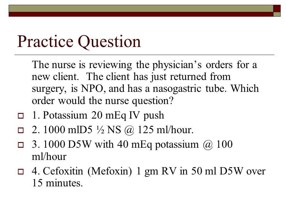 Practice Question The nurse is reviewing the physician's orders for a new client. The client has just returned from surgery, is NPO, and has a nasogas
