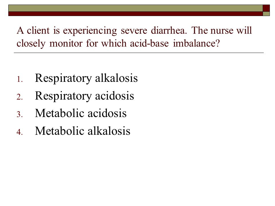 A client is experiencing severe diarrhea. The nurse will closely monitor for which acid-base imbalance? 1. Respiratory alkalosis 2. Respiratory acidos
