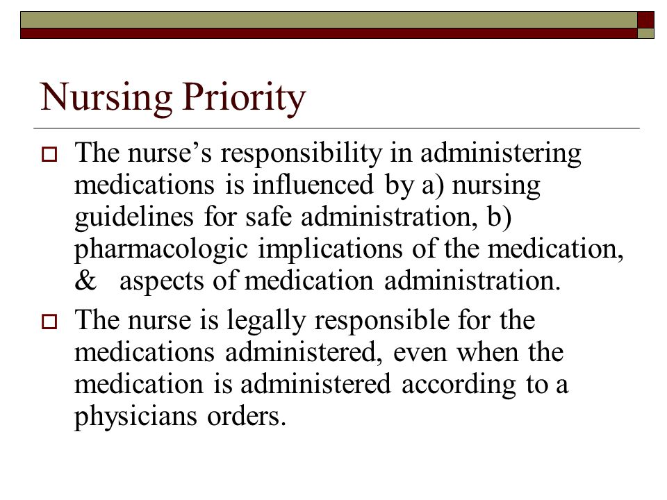 Nursing Priority  The nurse's responsibility in administering medications is influenced by a) nursing guidelines for safe administration, b) pharmaco