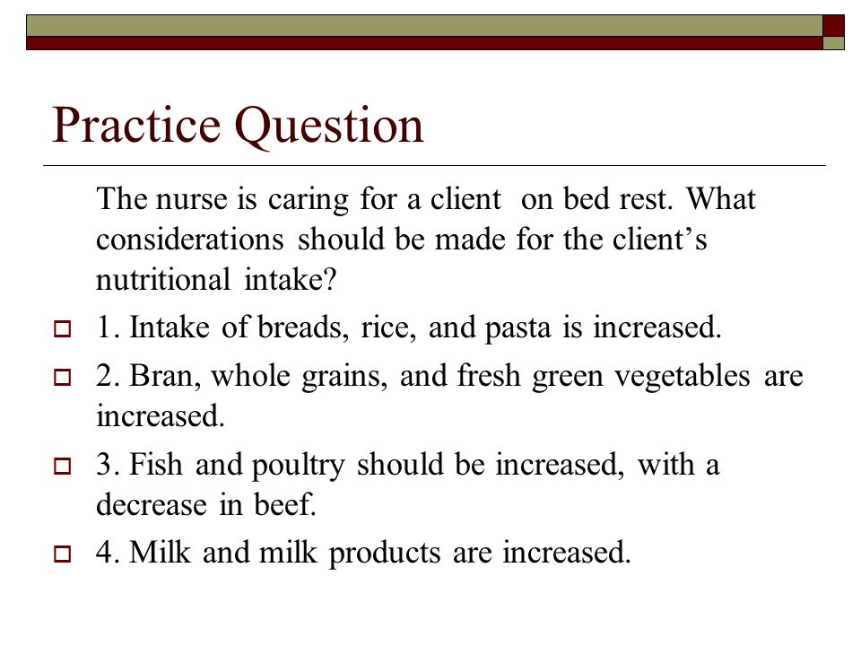 Practice Question The nurse is caring for a client on bed rest. What considerations should be made for the client's nutritional intake?  1. Intake of