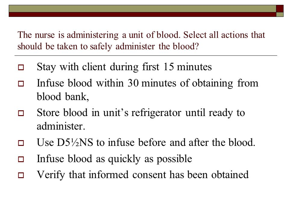 The nurse is administering a unit of blood. Select all actions that should be taken to safely administer the blood?  Stay with client during first 15
