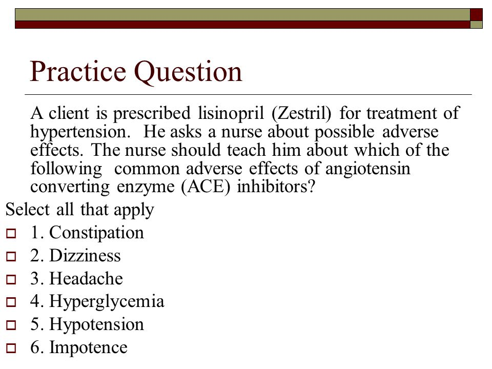 Practice Question A client is prescribed lisinopril (Zestril) for treatment of hypertension. He asks a nurse about possible adverse effects. The nurse