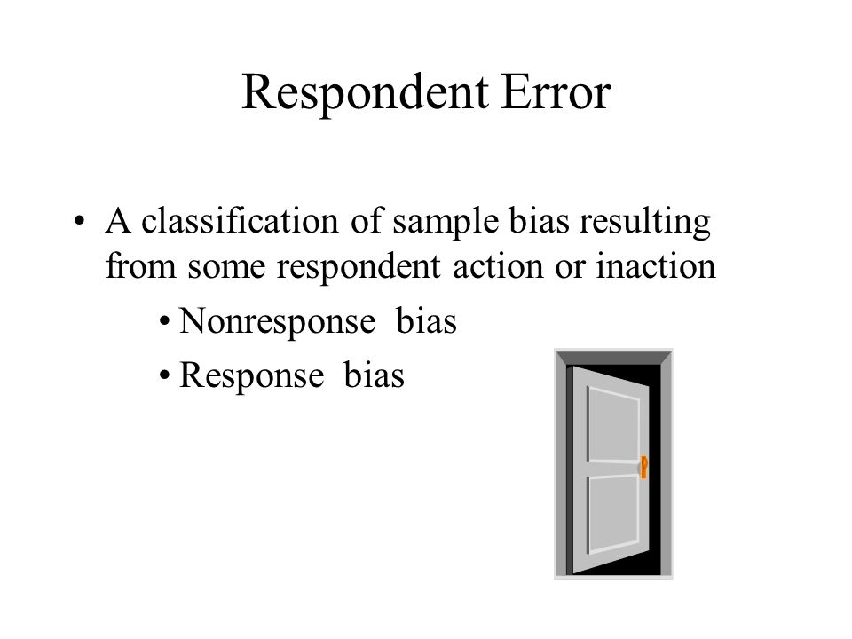 Respondent Error A classification of sample bias resulting from some respondent action or inaction Nonresponse bias Response bias
