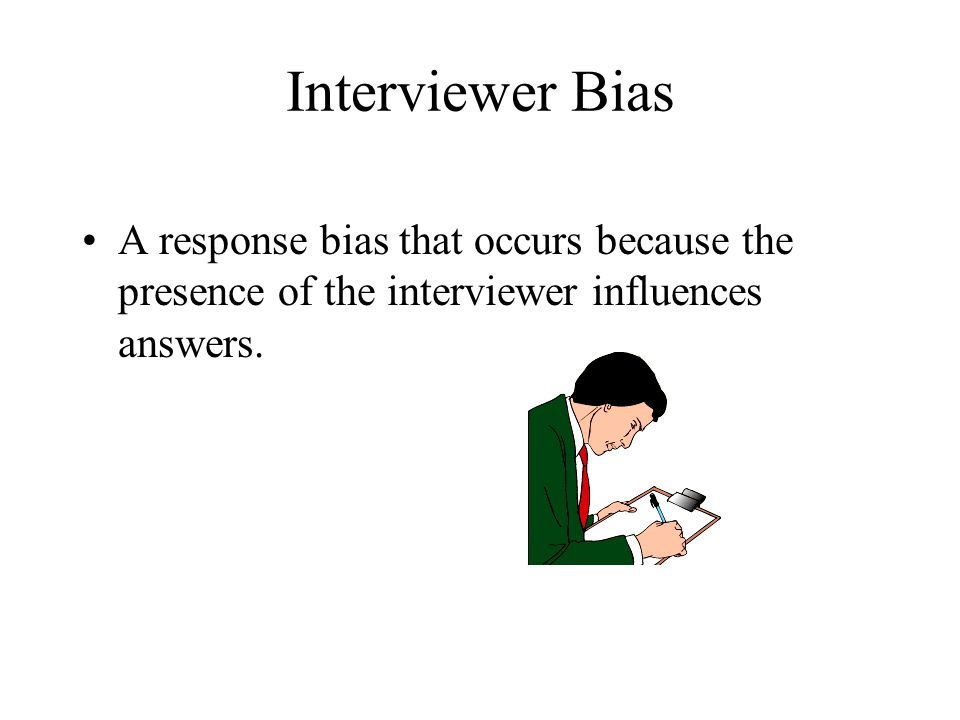 Interviewer Bias A response bias that occurs because the presence of the interviewer influences answers.