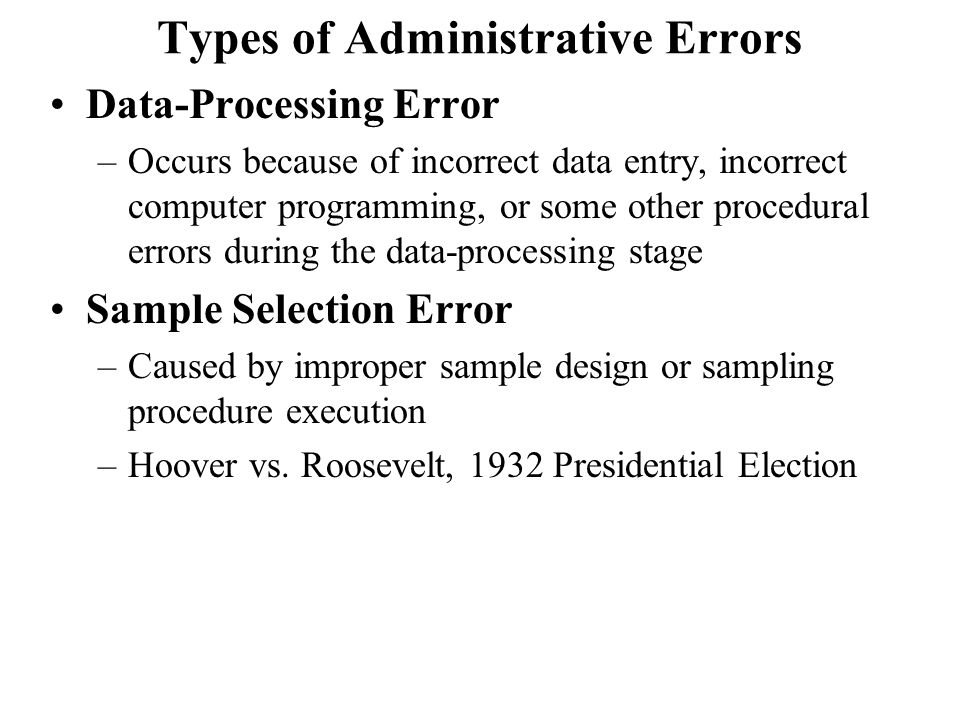 Types of Administrative Errors Data-Processing Error –Occurs because of incorrect data entry, incorrect computer programming, or some other procedural errors during the data-processing stage Sample Selection Error –Caused by improper sample design or sampling procedure execution –Hoover vs.
