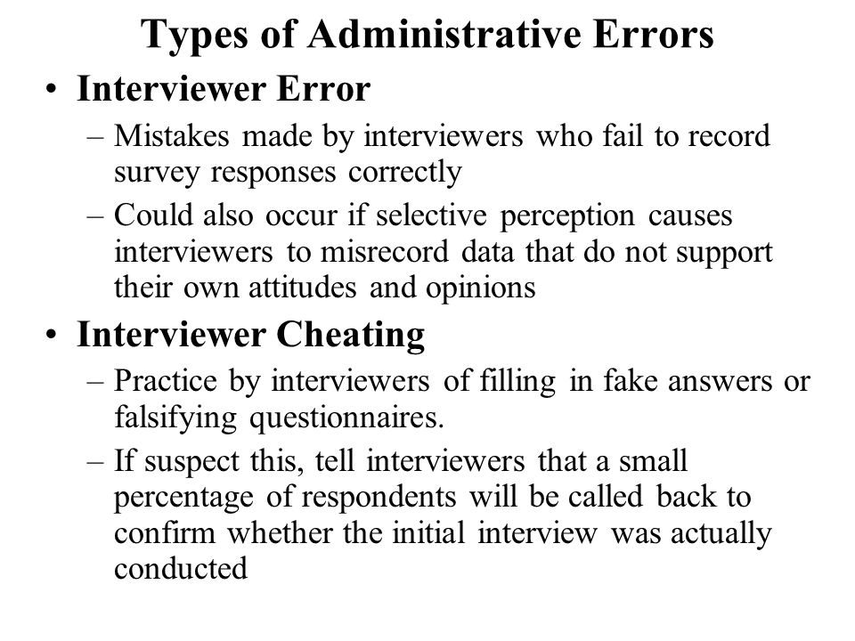 Types of Administrative Errors Interviewer Error –Mistakes made by interviewers who fail to record survey responses correctly –Could also occur if selective perception causes interviewers to misrecord data that do not support their own attitudes and opinions Interviewer Cheating –Practice by interviewers of filling in fake answers or falsifying questionnaires.