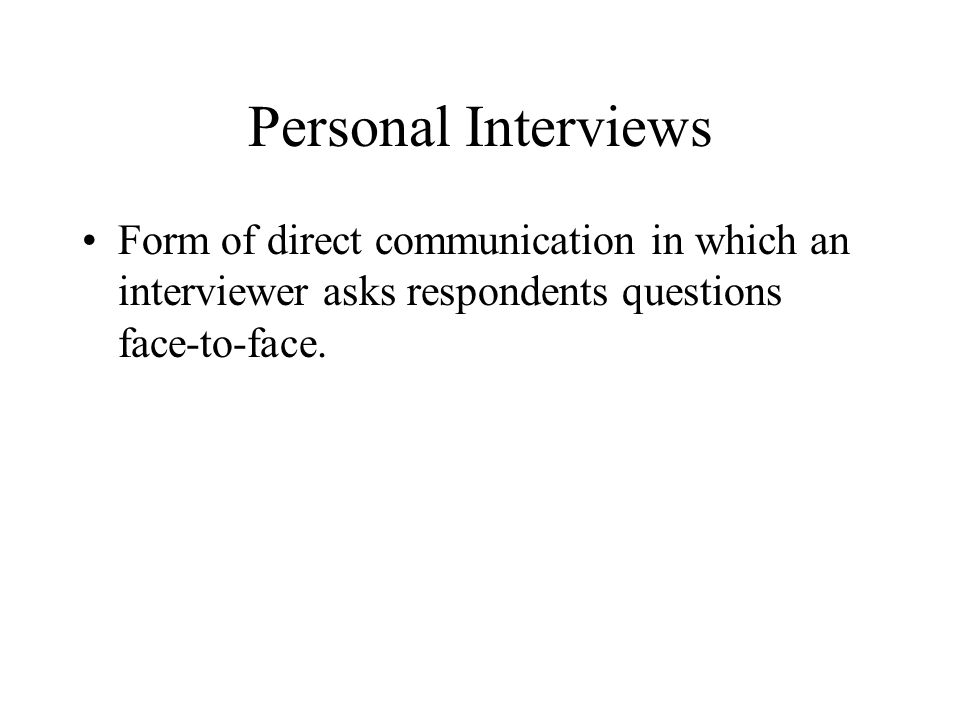 Personal Interviews Form of direct communication in which an interviewer asks respondents questions face-to-face.