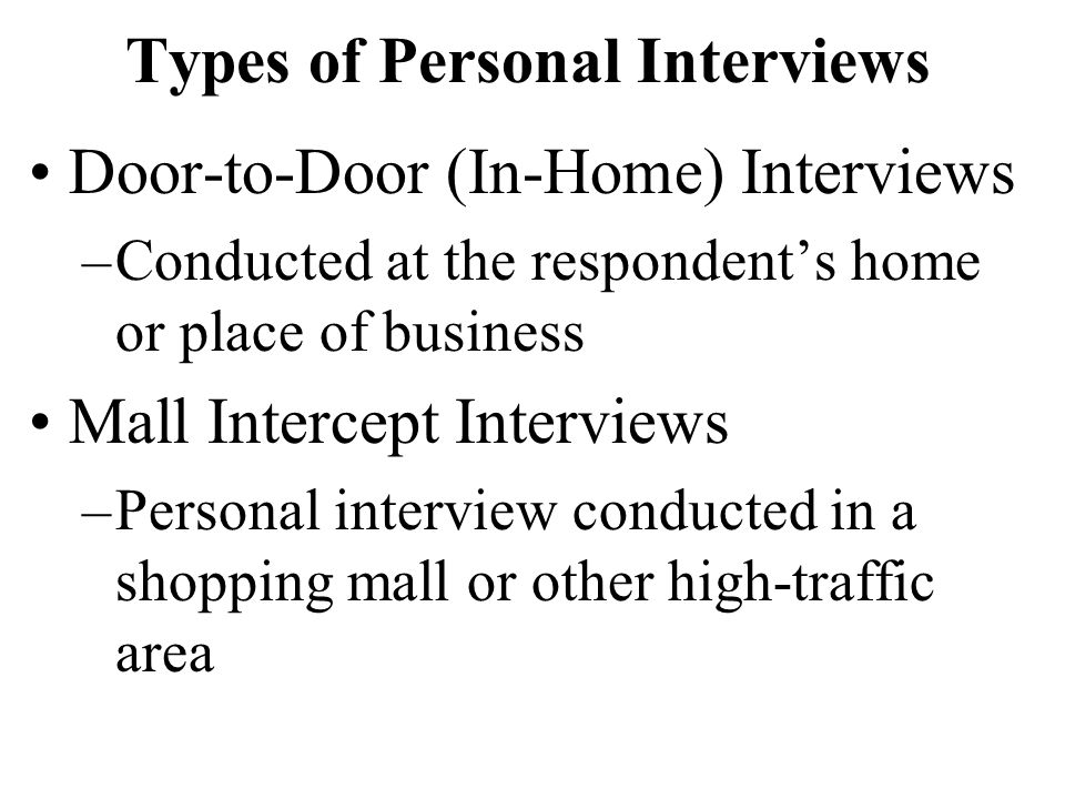 Types of Personal Interviews Door-to-Door (In-Home) Interviews –Conducted at the respondent's home or place of business Mall Intercept Interviews –Per