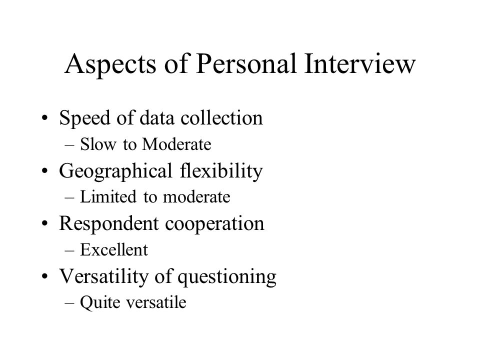 Aspects of Personal Interview Speed of data collection –Slow to Moderate Geographical flexibility –Limited to moderate Respondent cooperation –Excellent Versatility of questioning –Quite versatile