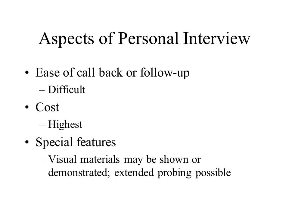 Aspects of Personal Interview Ease of call back or follow-up –Difficult Cost –Highest Special features –Visual materials may be shown or demonstrated; extended probing possible