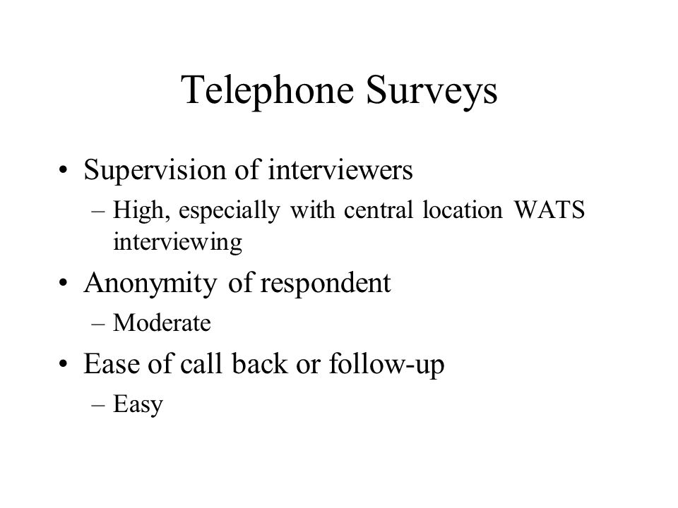 Telephone Surveys Supervision of interviewers –High, especially with central location WATS interviewing Anonymity of respondent –Moderate Ease of call back or follow-up –Easy