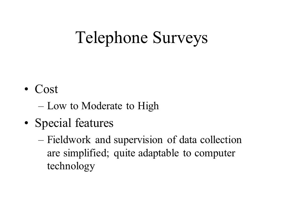 Telephone Surveys Cost –Low to Moderate to High Special features –Fieldwork and supervision of data collection are simplified; quite adaptable to computer technology