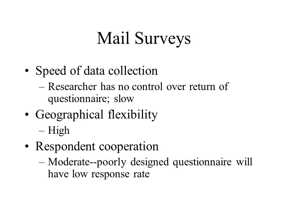 Speed of data collection –Researcher has no control over return of questionnaire; slow Geographical flexibility –High Respondent cooperation –Moderate--poorly designed questionnaire will have low response rate