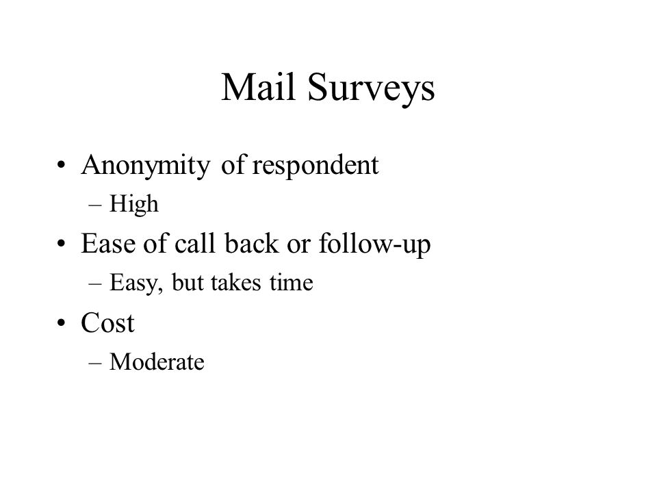 Mail Surveys Anonymity of respondent –High Ease of call back or follow-up –Easy, but takes time Cost –Moderate