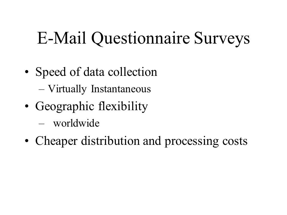 E-Mail Questionnaire Surveys Speed of data collection –Virtually Instantaneous Geographic flexibility –worldwide Cheaper distribution and processing c