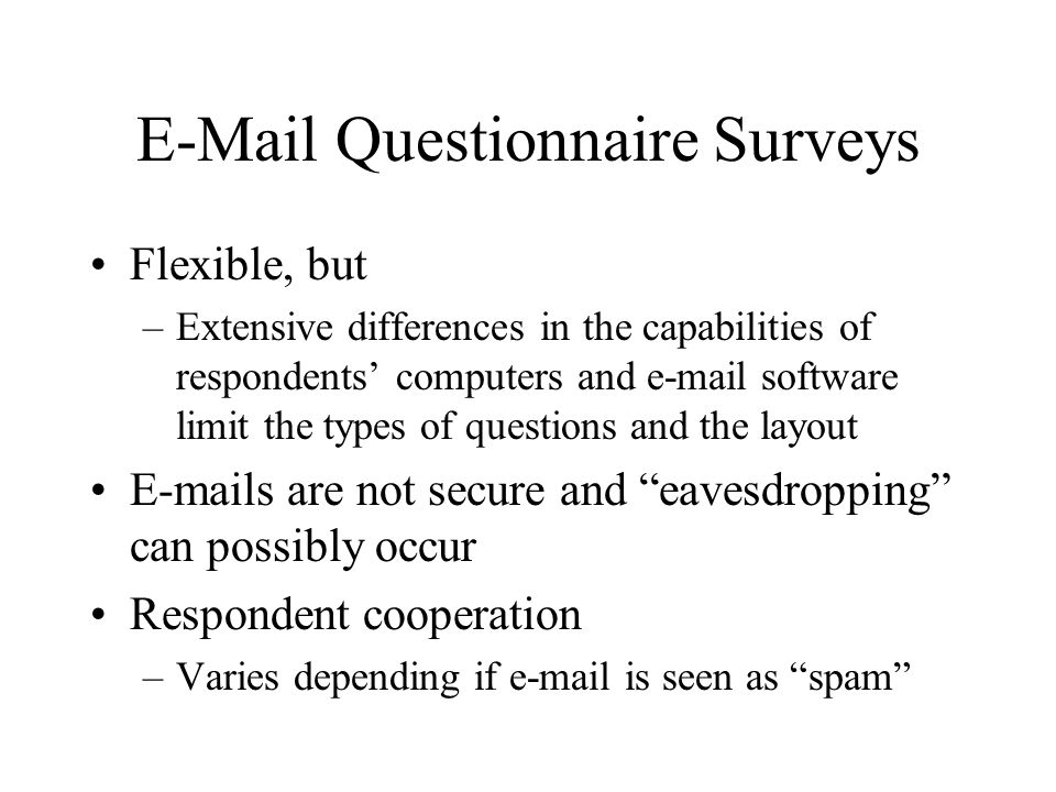 E-Mail Questionnaire Surveys Flexible, but –Extensive differences in the capabilities of respondents' computers and e-mail software limit the types of questions and the layout E-mails are not secure and eavesdropping can possibly occur Respondent cooperation –Varies depending if e-mail is seen as spam