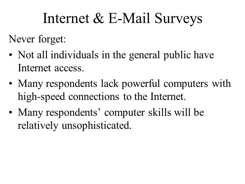 Internet & E-Mail Surveys Never forget: Not all individuals in the general public have Internet access. Many respondents lack powerful computers with