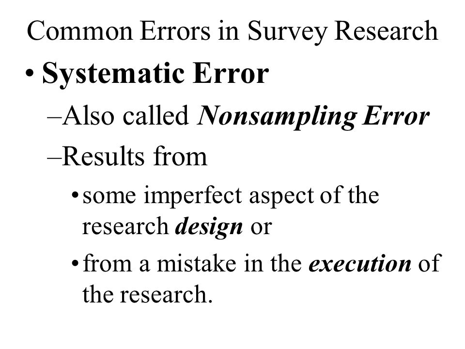 Common Errors in Survey Research Systematic Error –Also called Nonsampling Error –Results from some imperfect aspect of the research design or from a mistake in the execution of the research.