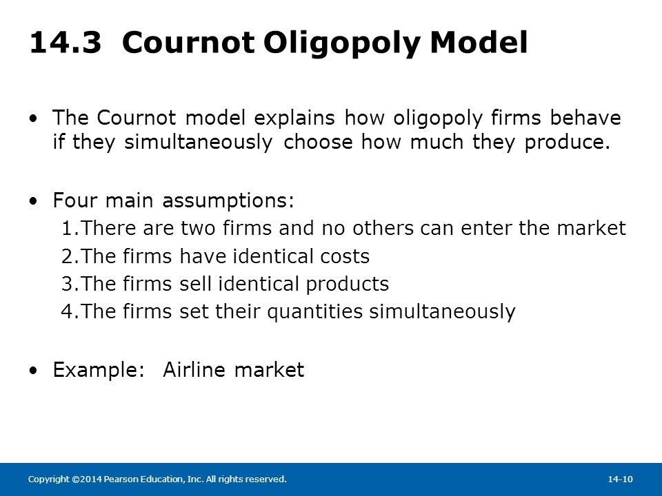Copyright ©2014 Pearson Education, Inc. All rights reserved.14-10 14.3 Cournot Oligopoly Model The Cournot model explains how oligopoly firms behave i