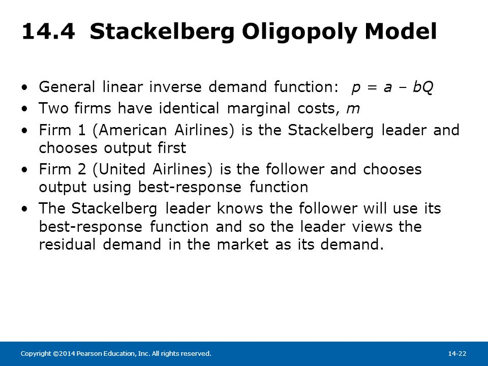 Copyright ©2014 Pearson Education, Inc. All rights reserved.14-22 14.4 Stackelberg Oligopoly Model General linear inverse demand function: p = a – bQ