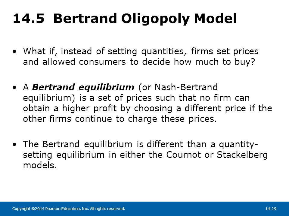 Copyright ©2014 Pearson Education, Inc. All rights reserved.14-29 14.5 Bertrand Oligopoly Model What if, instead of setting quantities, firms set pric