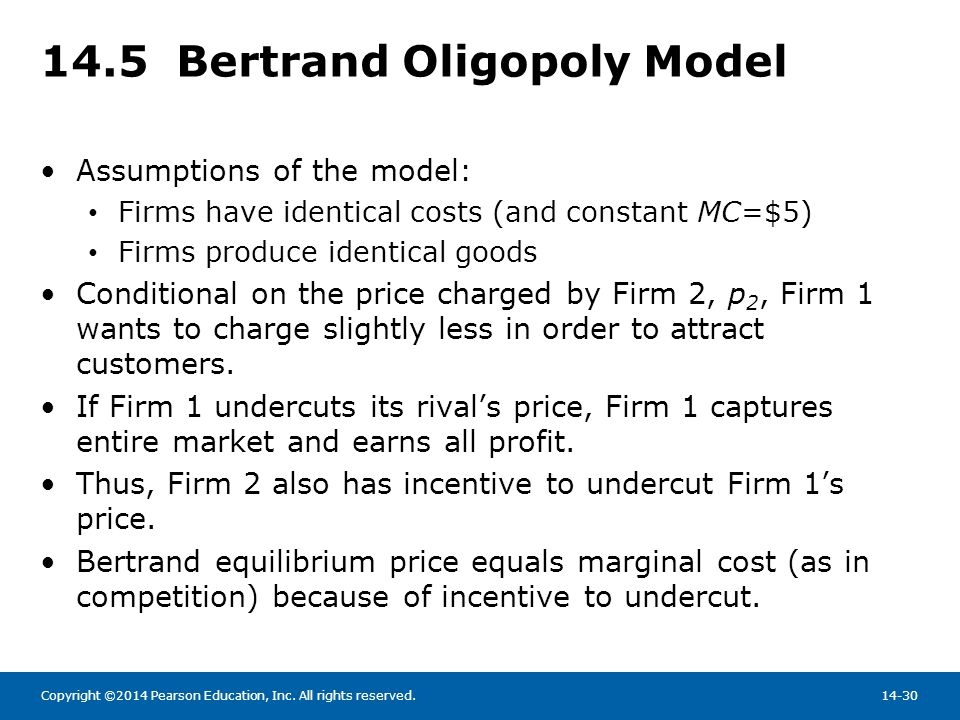 Copyright ©2014 Pearson Education, Inc. All rights reserved.14-30 14.5 Bertrand Oligopoly Model Assumptions of the model: Firms have identical costs (