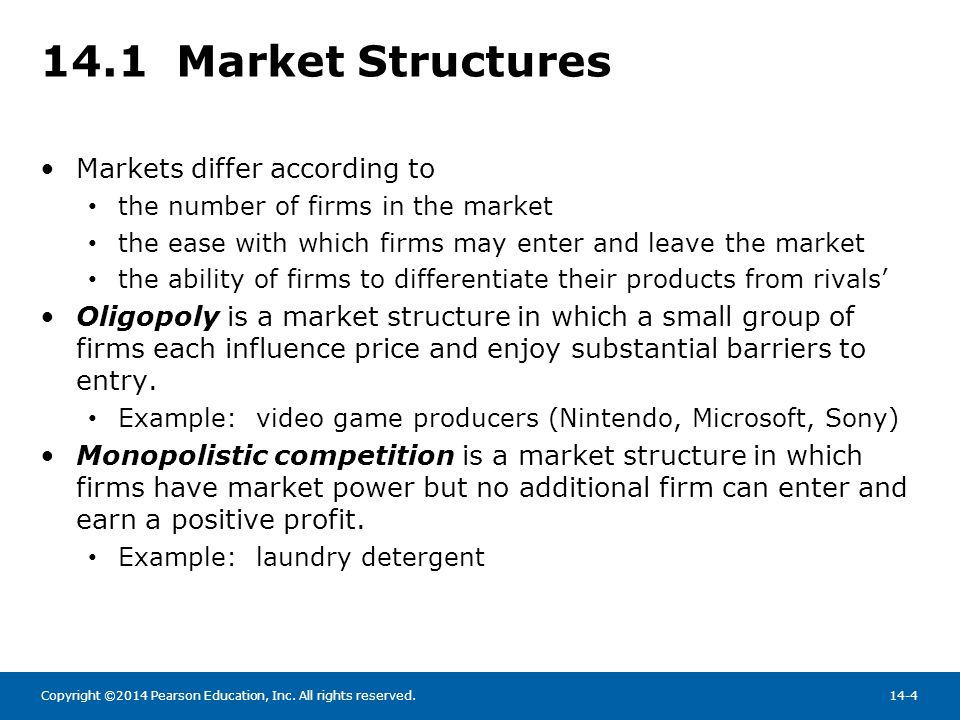 Copyright ©2014 Pearson Education, Inc. All rights reserved.14-4 14.1 Market Structures Markets differ according to the number of firms in the market