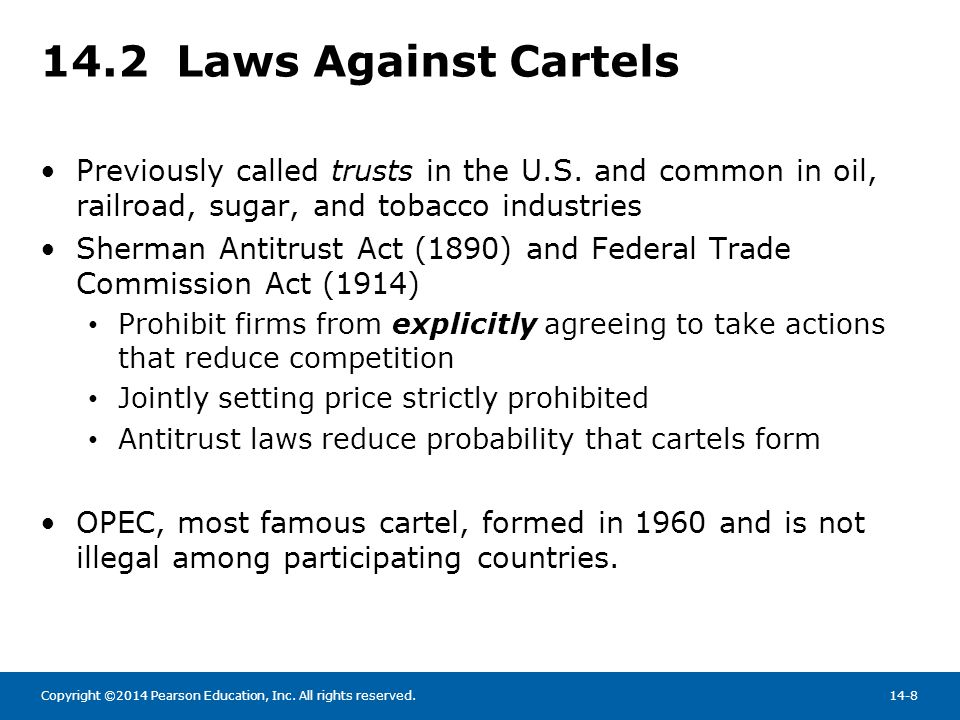 Copyright ©2014 Pearson Education, Inc. All rights reserved.14-8 14.2 Laws Against Cartels Previously called trusts in the U.S. and common in oil, rai