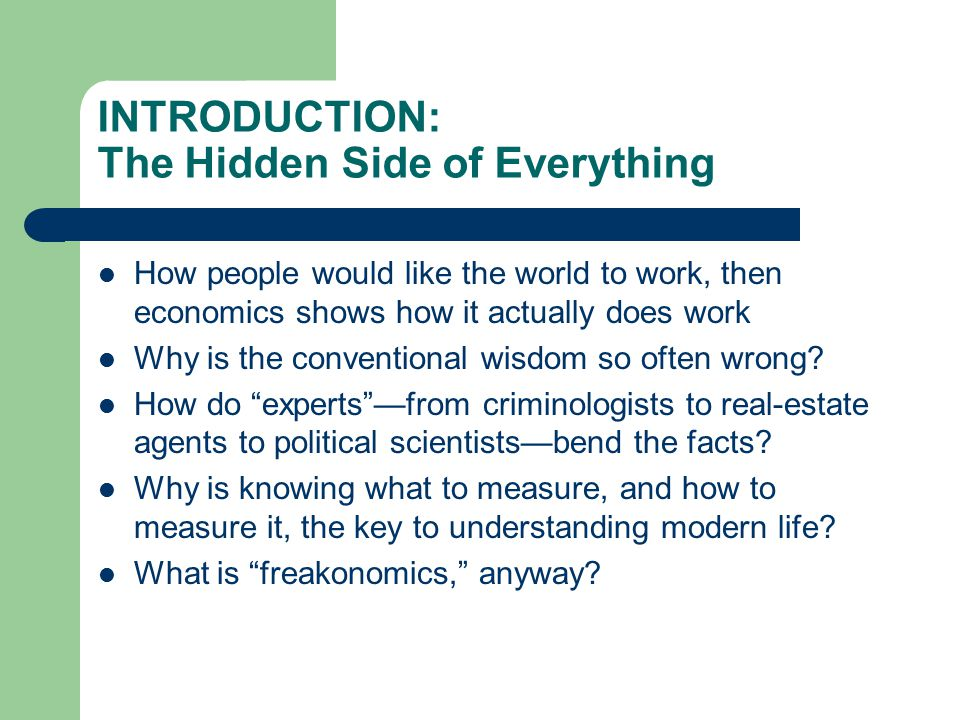 INTRODUCTION: The Hidden Side of Everything How people would like the world to work, then economics shows how it actually does work Why is the convent