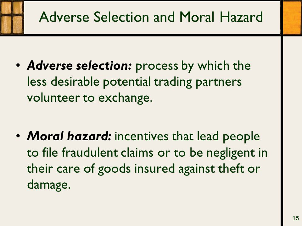 Adverse Selection and Moral Hazard Adverse selection: process by which the less desirable potential trading partners volunteer to exchange. Moral haza