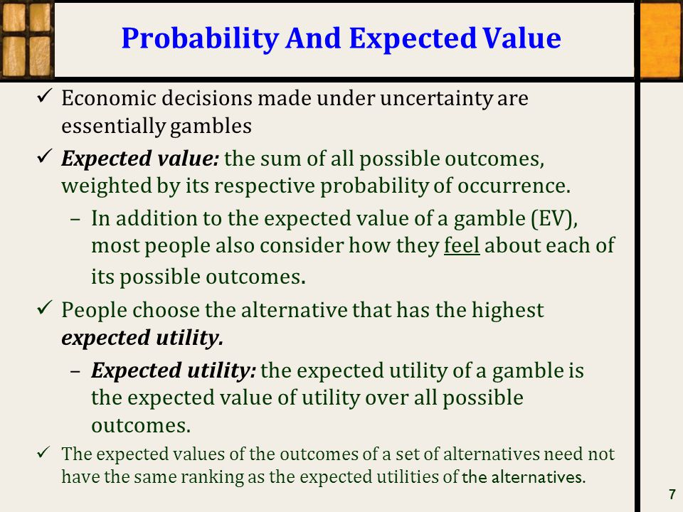Probability And Expected Value Economic decisions made under uncertainty are essentially gambles Expected value: the sum of all possible outcomes, wei