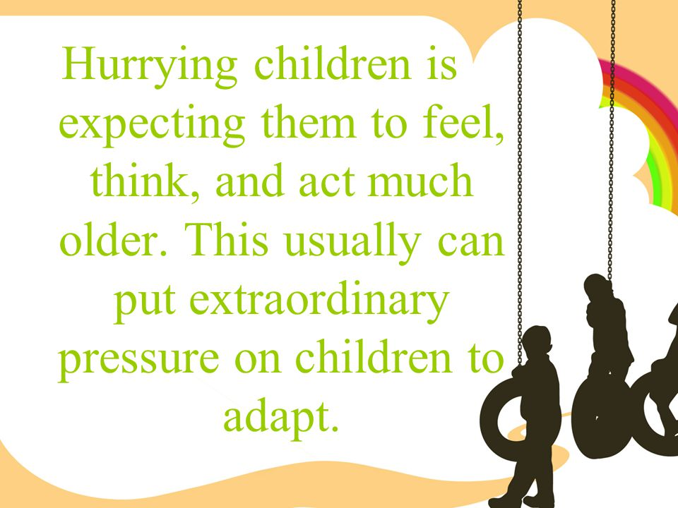 Hurrying children is expecting them to feel, think, and act much older. This usually can put extraordinary pressure on children to adapt.
