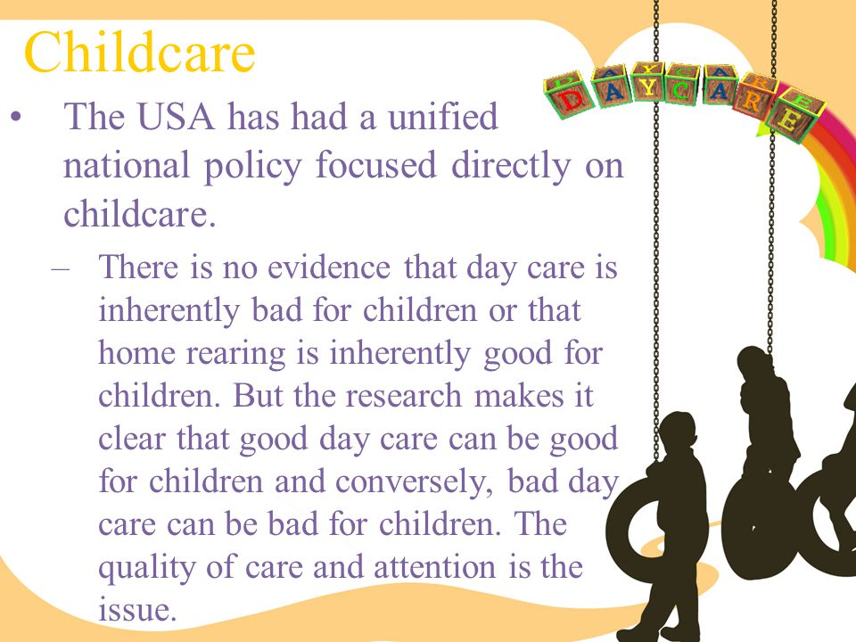 Childcare The USA has had a unified national policy focused directly on childcare. –There is no evidence that day care is inherently bad for children
